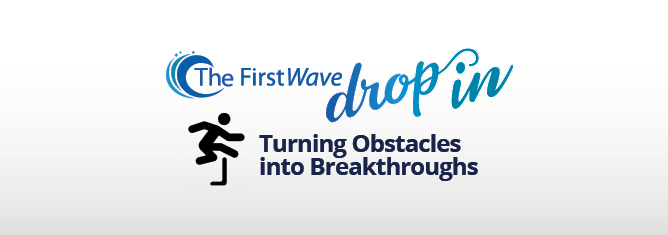 """Video: The FirstWave Drop-In """"Turning Obstacles into Breakthroughs"""""""